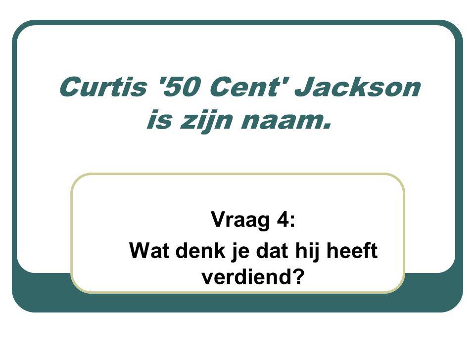Curtis '50 Cent' Jackson is zijn naam. Vraag 4: Wat denk je dat hij heeft verdiend?