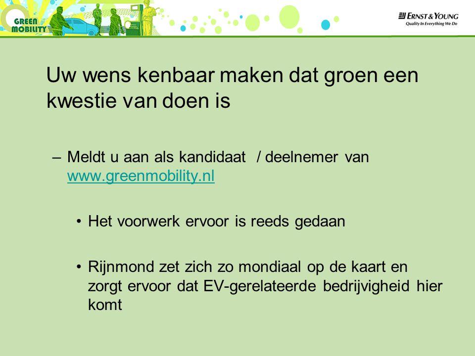 Uw wens kenbaar maken dat groen een kwestie van doen is –Meldt u aan als kandidaat / deelnemer van www.greenmobility.nl www.greenmobility.nl Het voorwerk ervoor is reeds gedaan Rijnmond zet zich zo mondiaal op de kaart en zorgt ervoor dat EV-gerelateerde bedrijvigheid hier komt