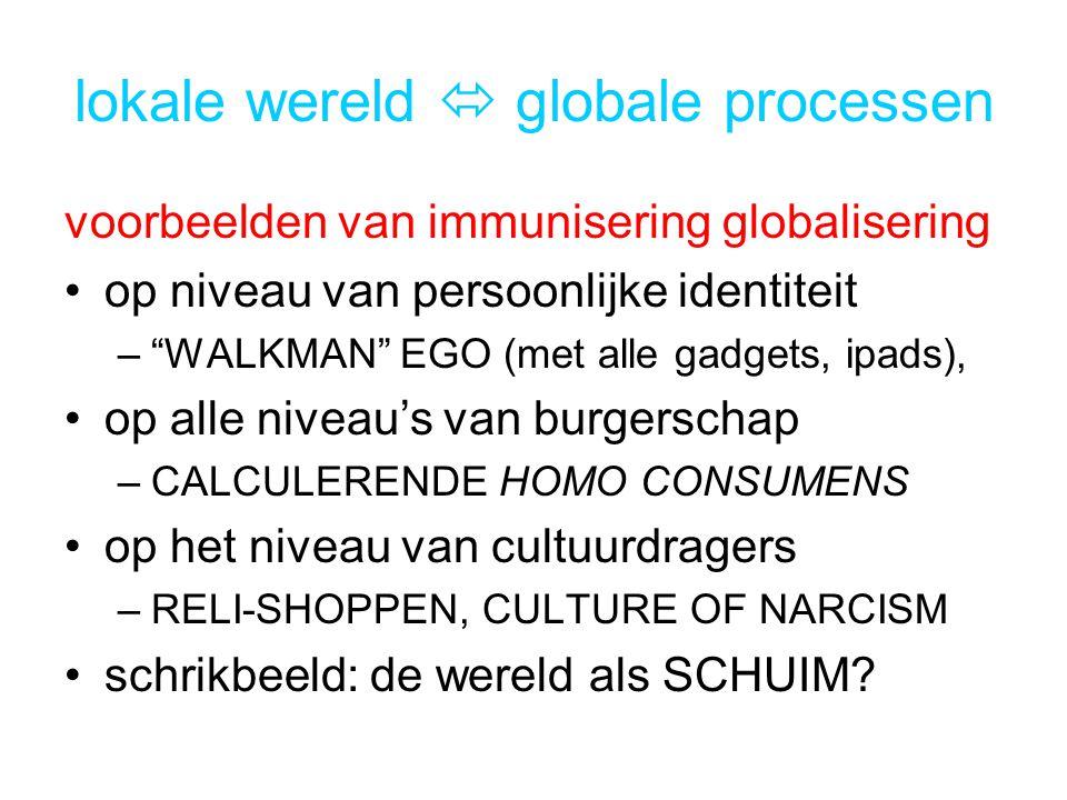 lokale wereld  globale processen voorbeelden van immunisering globalisering op niveau van persoonlijke identiteit – WALKMAN EGO (met alle gadgets, ipads), op alle niveau's van burgerschap –CALCULERENDE HOMO CONSUMENS op het niveau van cultuurdragers –RELI-SHOPPEN, CULTURE OF NARCISM schrikbeeld: de wereld als SCHUIM?