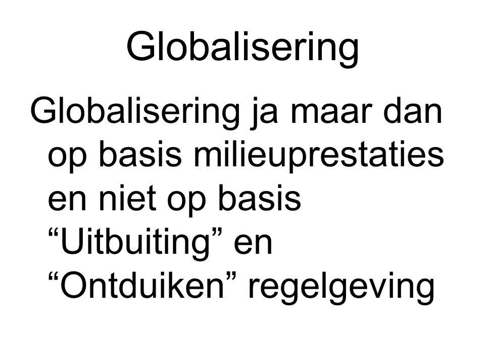 "Globalisering Globalisering ja maar dan op basis milieuprestaties en niet op basis ""Uitbuiting"" en ""Ontduiken"" regelgeving"