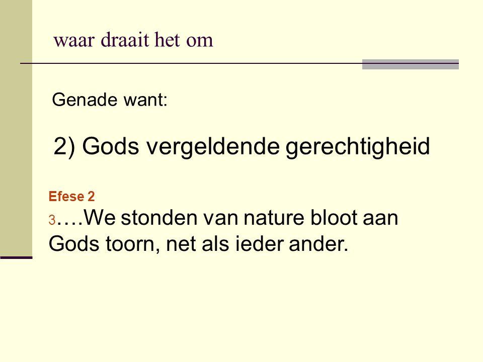 2) Gods vergeldende gerechtigheid Genade want: Efese 2 3 ….We stonden van nature bloot aan Gods toorn, net als ieder ander. waar draait het om