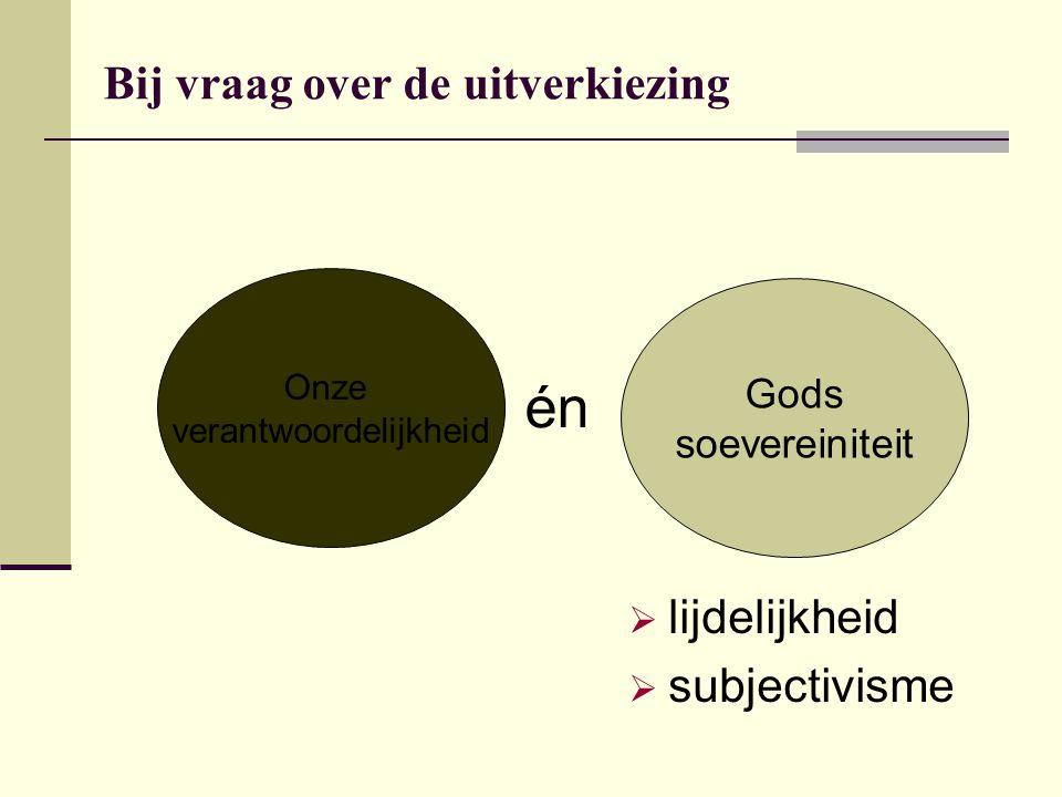 Bij vraag over de uitverkiezing Onze verantwoordelijkheid Gods soevereiniteit én  lijdelijkheid  subjectivisme