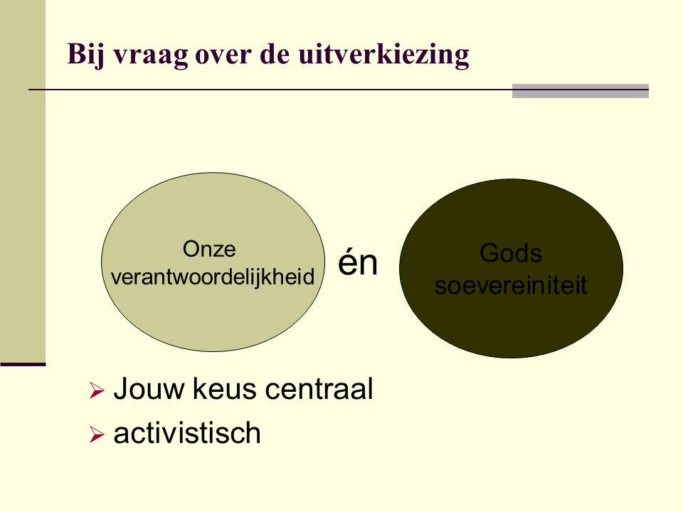Bij vraag over de uitverkiezing Onze verantwoordelijkheid Gods soevereiniteit én  Jouw keus centraal  activistisch