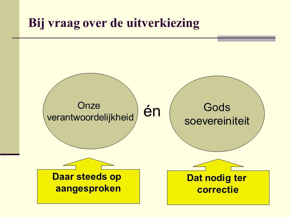 Bij vraag over de uitverkiezing Onze verantwoordelijkheid Gods soevereiniteit én Daar steeds op aangesproken Dat nodig ter correctie