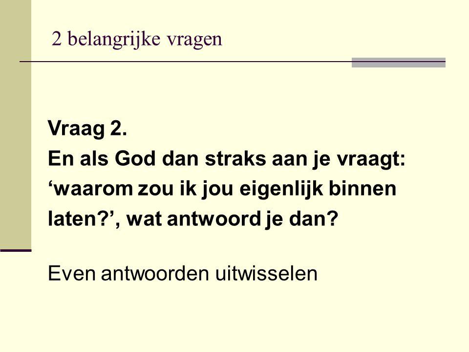 Vraag 2. En als God dan straks aan je vraagt: 'waarom zou ik jou eigenlijk binnen laten?', wat antwoord je dan? Even antwoorden uitwisselen 2 belangri
