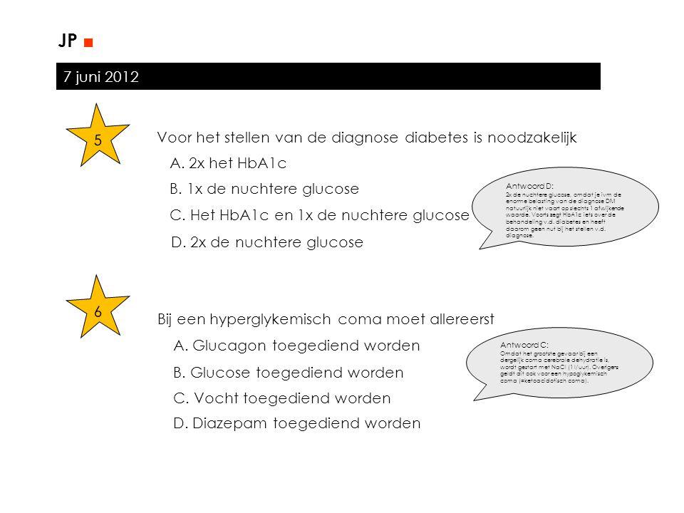 7 juni 2012 JP ■ 5 Voor het stellen van de diagnose diabetes is noodzakelijk A. 2x het HbA1c B. 1x de nuchtere glucose C. Het HbA1c en 1x de nuchtere