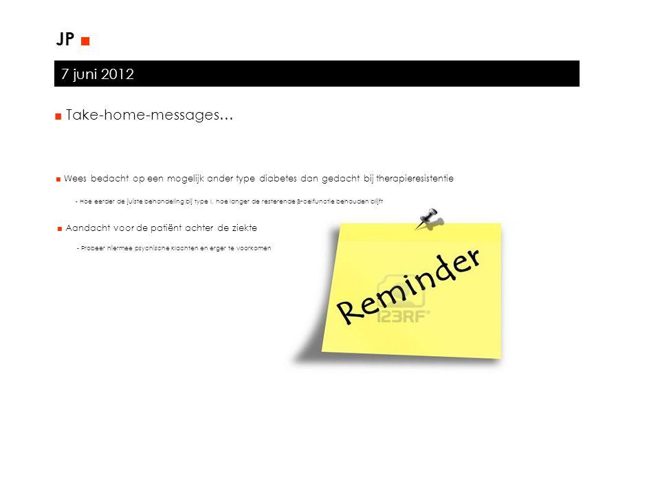7 juni 2012 JP ■ ■ Take-home-messages… ■ Wees bedacht op een mogelijk ander type diabetes dan gedacht bij therapieresistentie - Hoe eerder de juiste b