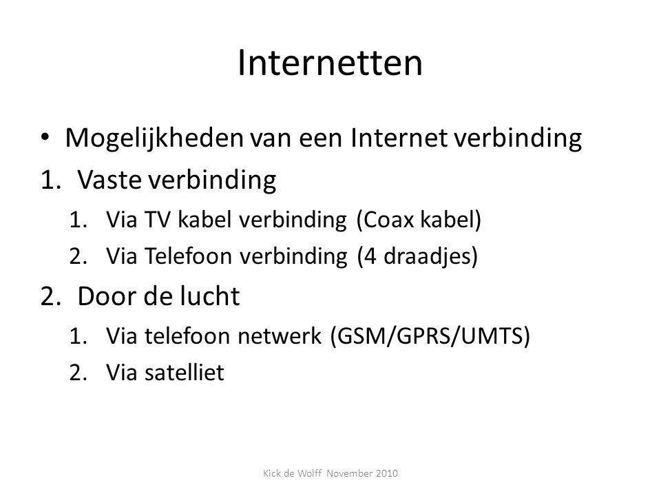 Internetten Mogelijkheden van een Internet verbinding 1.Vaste verbinding 1.Via TV kabel verbinding (Coax kabel) 2.Via Telefoon verbinding (4 draadjes) 2.Door de lucht 1.Via telefoon netwerk (GSM/GPRS/UMTS) 2.Via satelliet Kick de Wolff November 2010