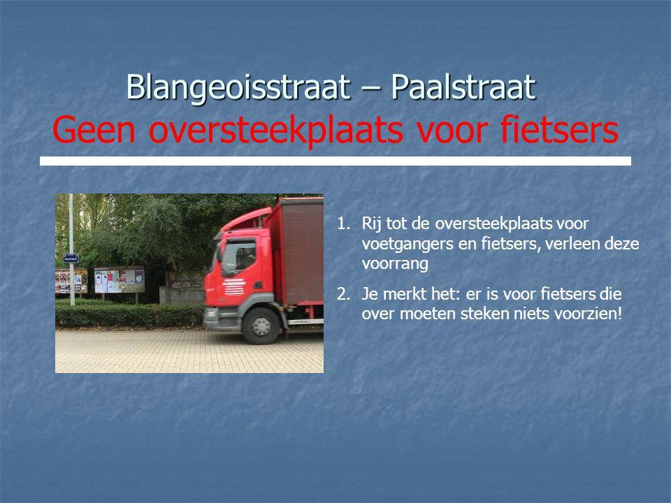 Blangeoisstraat – Paalstraat Blangeoisstraat – Paalstraat Geen oversteekplaats voor fietsers 1.Rij tot de oversteekplaats voor voetgangers en fietsers, verleen deze voorrang 2.Je merkt het: er is voor fietsers die over moeten steken niets voorzien!