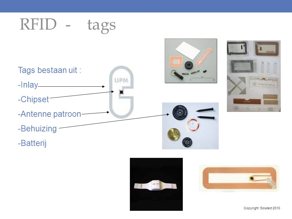 RFID - tags Tags bestaan uit : -Inlay -Chipset -Antenne patroon -Behuizing -Batterij Copyright Solutect 2010