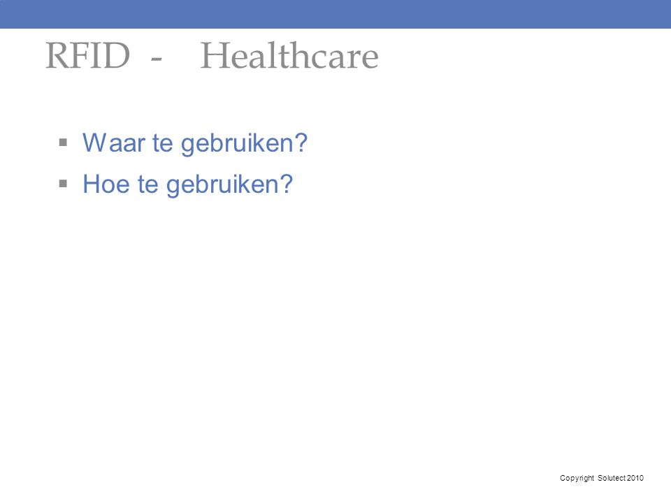  Waar te gebruiken?  Hoe te gebruiken? RFID - Healthcare Copyright Solutect 2010