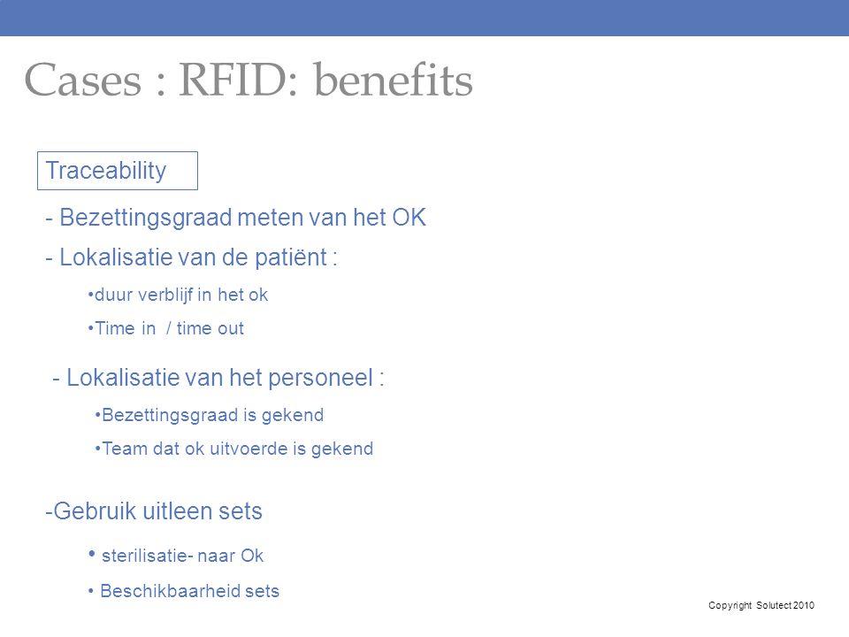 Cases : RFID: benefits Copyright Solutect 2010 Traceability - Bezettingsgraad meten van het OK - Lokalisatie van de patiënt : duur verblijf in het ok