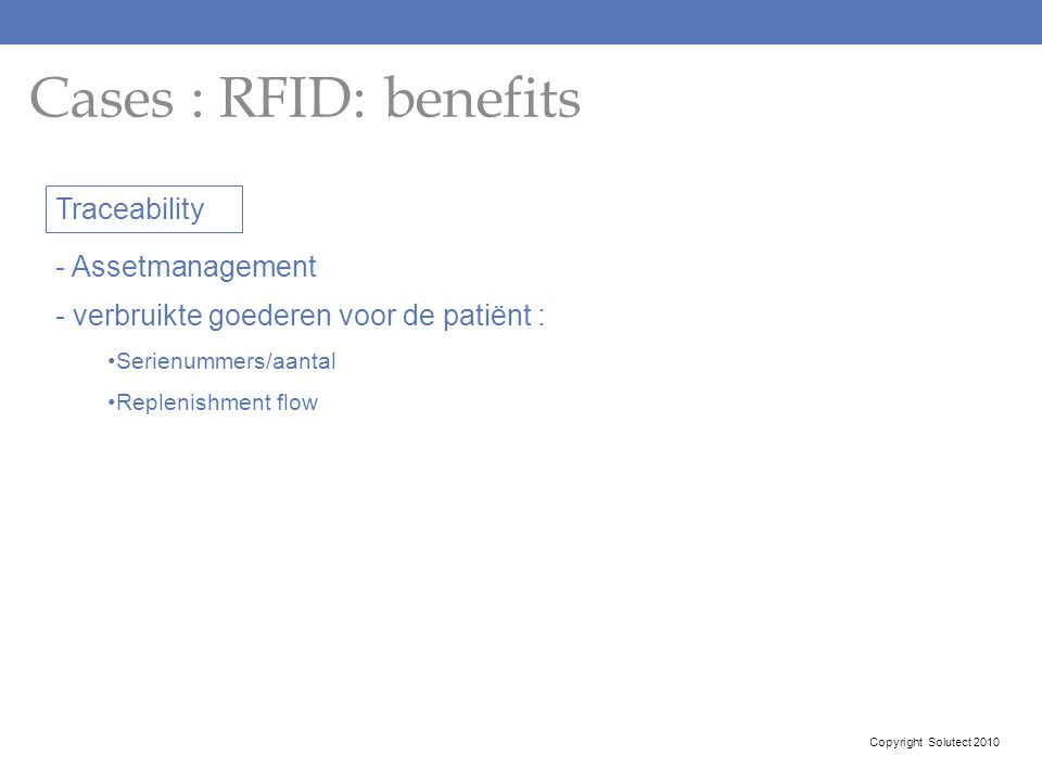 Cases : RFID: benefits Copyright Solutect 2010 Traceability - Assetmanagement - verbruikte goederen voor de patiënt : Serienummers/aantal Replenishmen