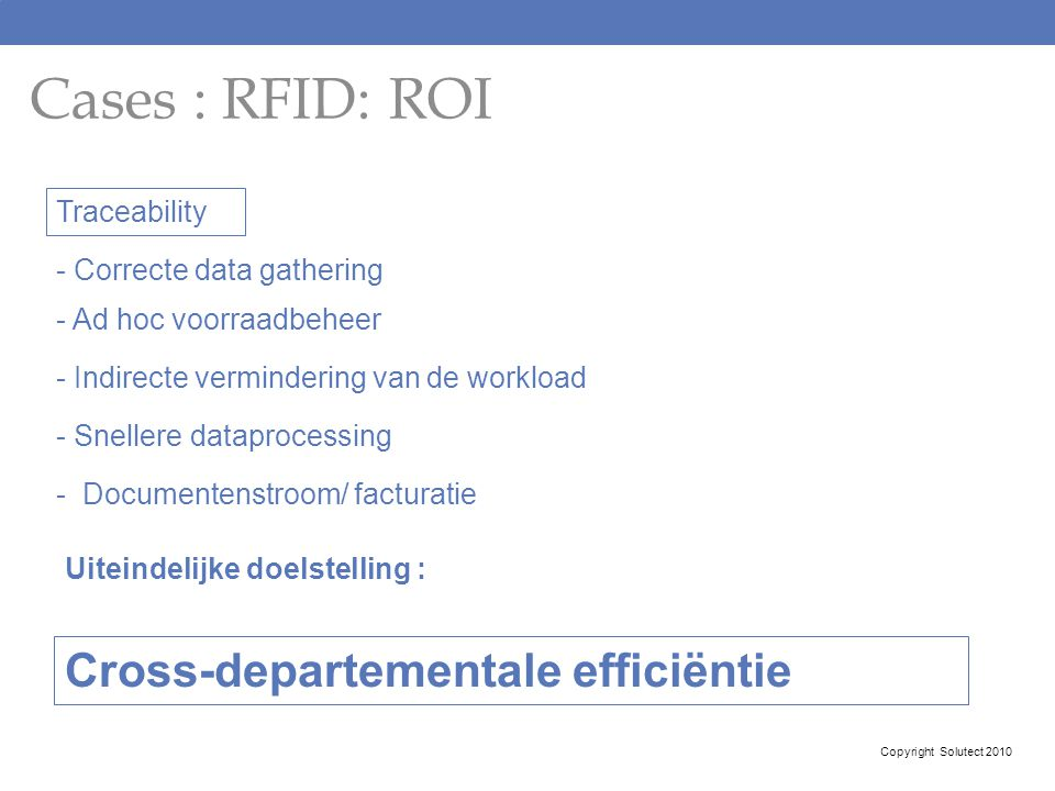 Cases : RFID: ROI Copyright Solutect 2010 Traceability - Correcte data gathering - Ad hoc voorraadbeheer - Indirecte vermindering van de workload - Sn