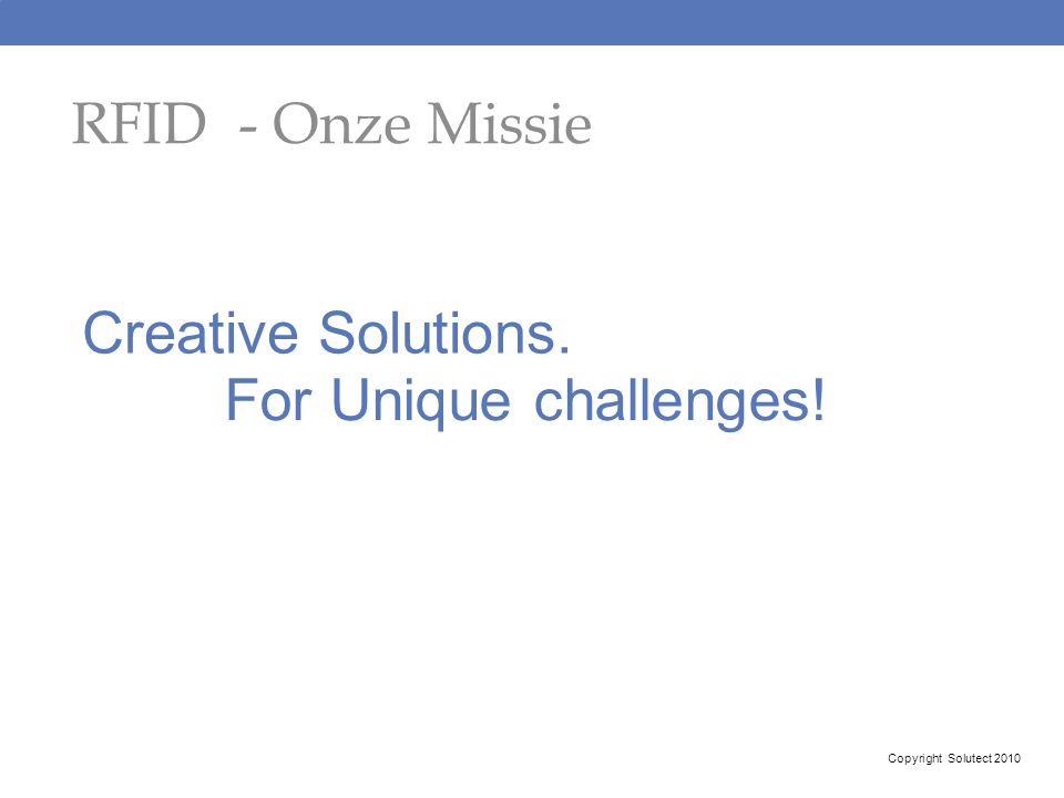 RFID - Onze Missie Creative Solutions. For Unique challenges! Copyright Solutect 2010