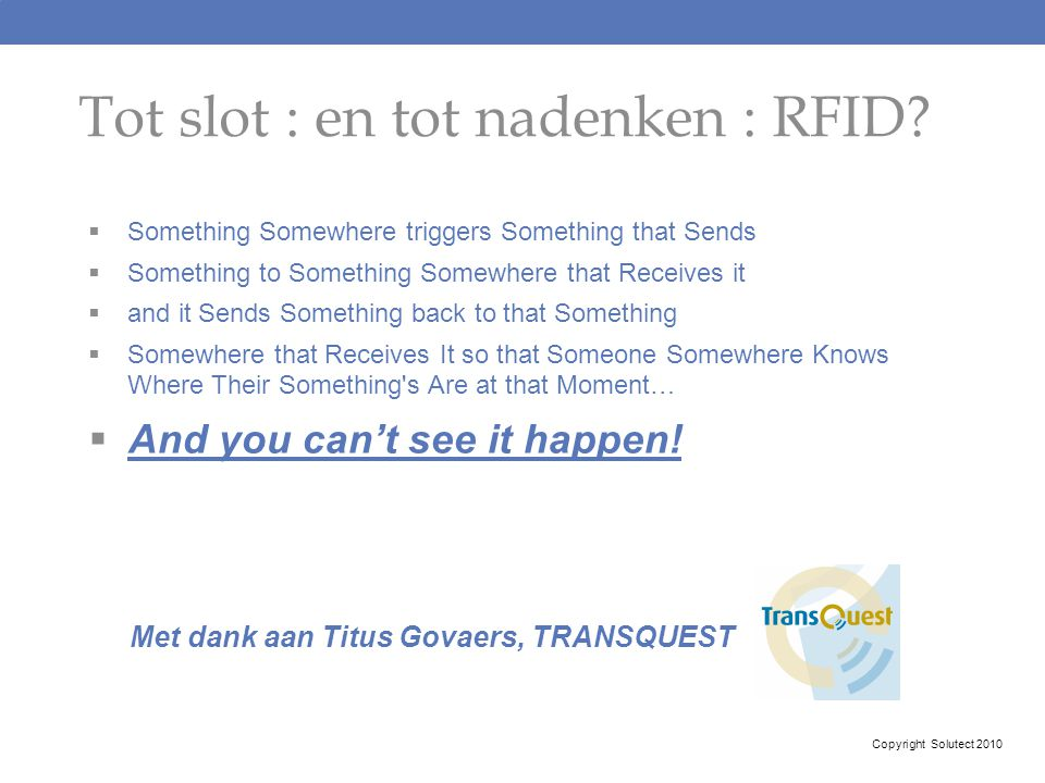 Tot slot : en tot nadenken : RFID?  Something Somewhere triggers Something that Sends  Something to Something Somewhere that Receives it  and it Se
