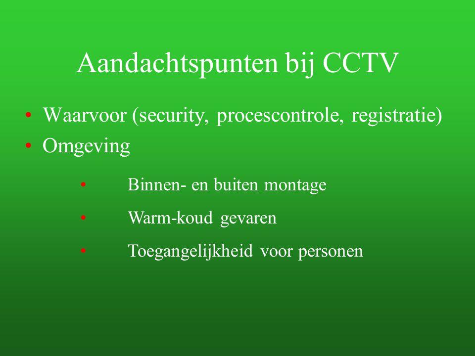 Aandachtspunten bij CCTV Waarvoor (security, procescontrole, registratie) Omgeving Binnen- en buiten montage Warm-koud gevaren Toegangelijkheid voor p