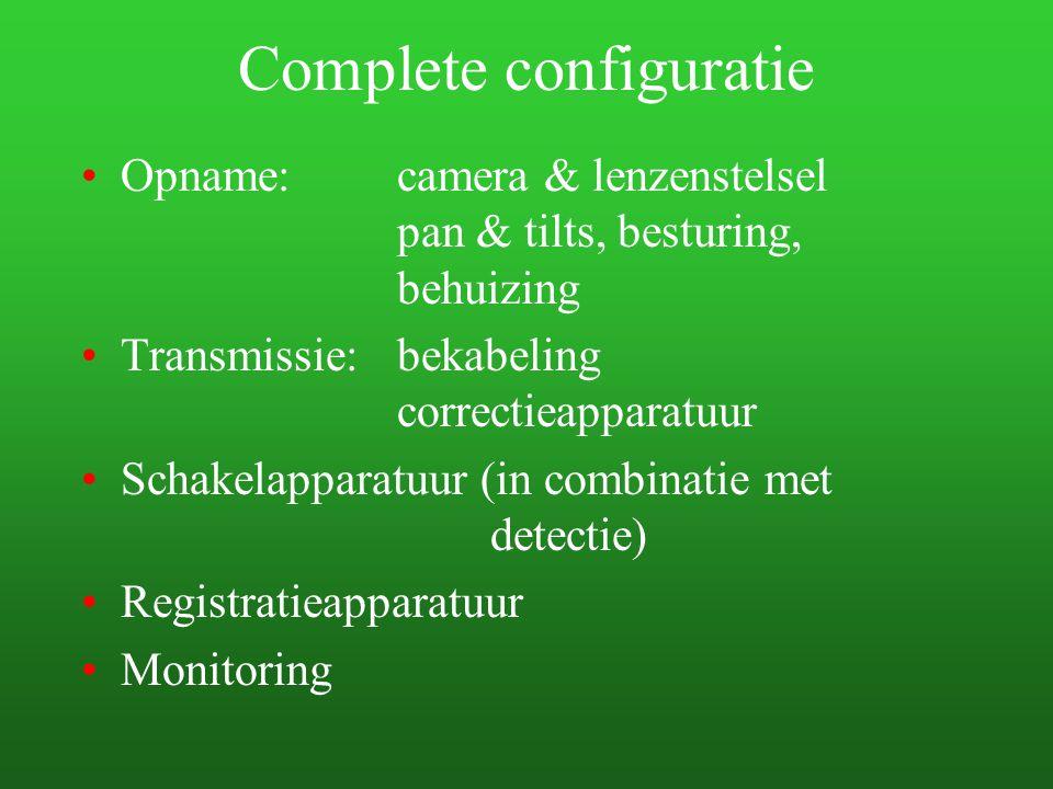 Complete configuratie Opname: camera & lenzenstelsel pan & tilts, besturing, behuizing Transmissie:bekabeling correctieapparatuur Schakelapparatuur (i
