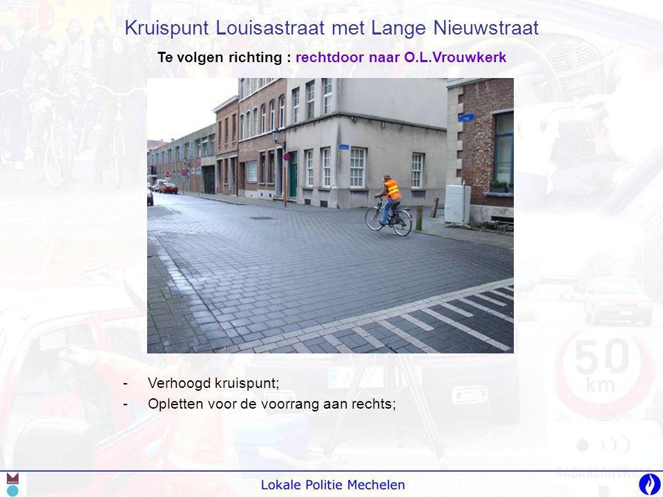 -V-Verhoogd kruispunt; -O-Opletten voor de voorrang aan rechts; Kruispunt Louisastraat met Lange Nieuwstraat Te volgen richting : rechtdoor naar O.L.V