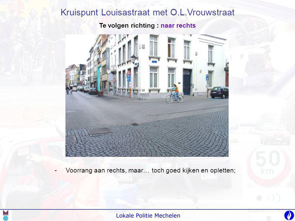 -V-Voorrang aan rechts, maar… toch goed kijken en opletten; Kruispunt Louisastraat met O.L.Vrouwstraat Te volgen richting : naar rechts