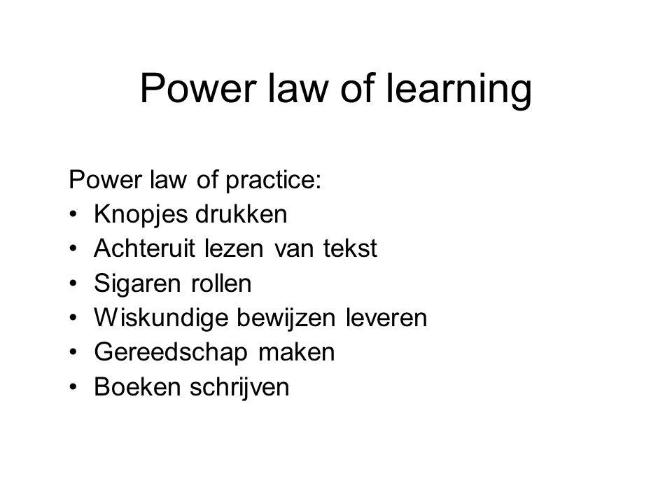 Power law of learning Power law of practice: Knopjes drukken Achteruit lezen van tekst Sigaren rollen Wiskundige bewijzen leveren Gereedschap maken Bo