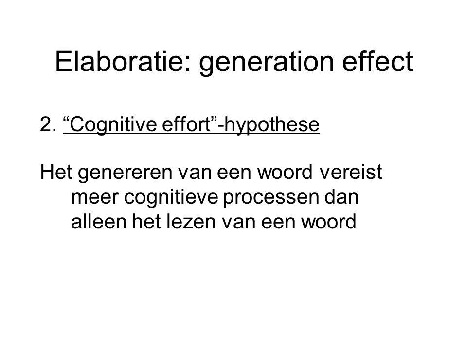 """Elaboratie: generation effect 2. """"Cognitive effort""""-hypothese Het genereren van een woord vereist meer cognitieve processen dan alleen het lezen van e"""