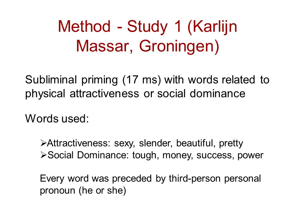Method - Study 1 (Karlijn Massar, Groningen) Subliminal priming (17 ms) with words related to physical attractiveness or social dominance Words used: