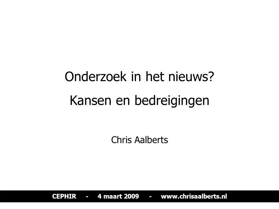 Onderzoek in het nieuws? Kansen en bedreigingen Chris Aalberts CEPHIR - 4 maart 2009 - www.chrisaalberts.nl