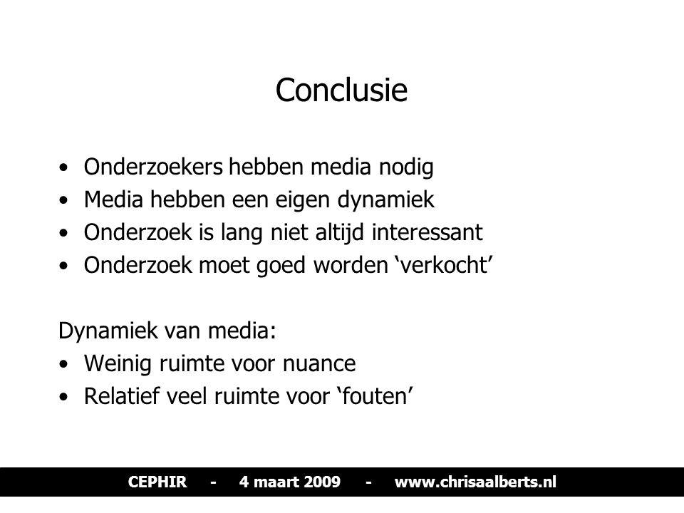 Conclusie Onderzoekers hebben media nodig Media hebben een eigen dynamiek Onderzoek is lang niet altijd interessant Onderzoek moet goed worden 'verkocht' Dynamiek van media: Weinig ruimte voor nuance Relatief veel ruimte voor 'fouten' CEPHIR - 4 maart 2009 - www.chrisaalberts.nl