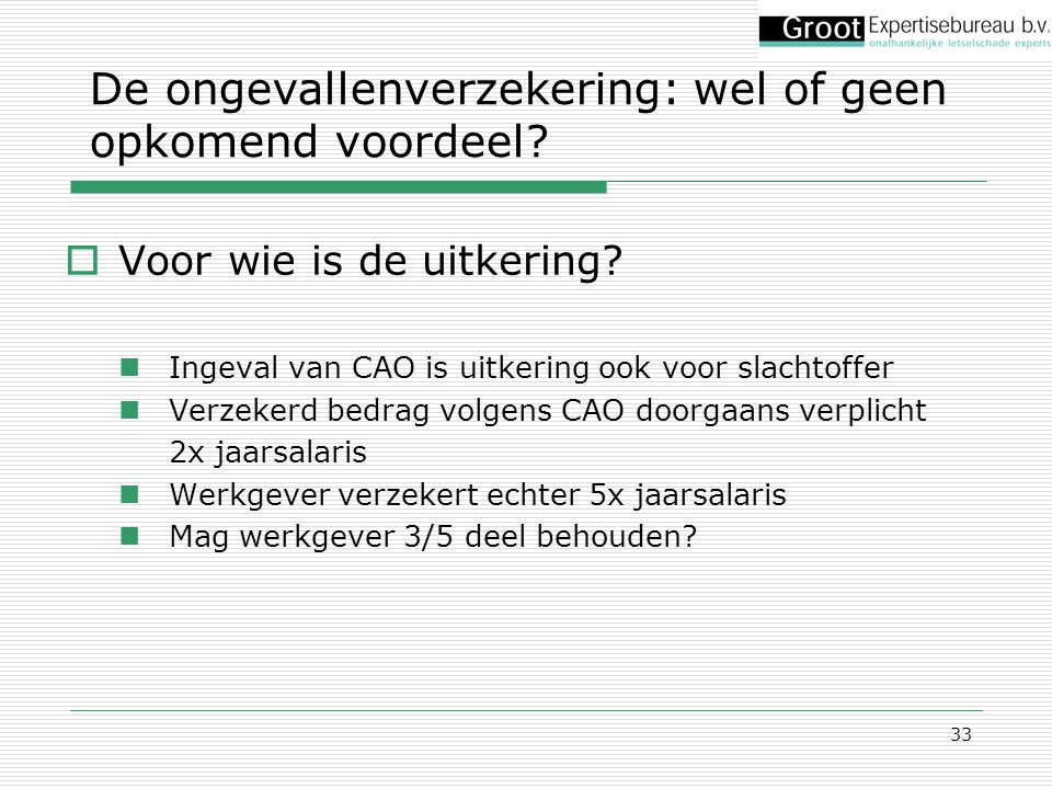 33  Voor wie is de uitkering? Ingeval van CAO is uitkering ook voor slachtoffer Verzekerd bedrag volgens CAO doorgaans verplicht 2x jaarsalaris Werkg