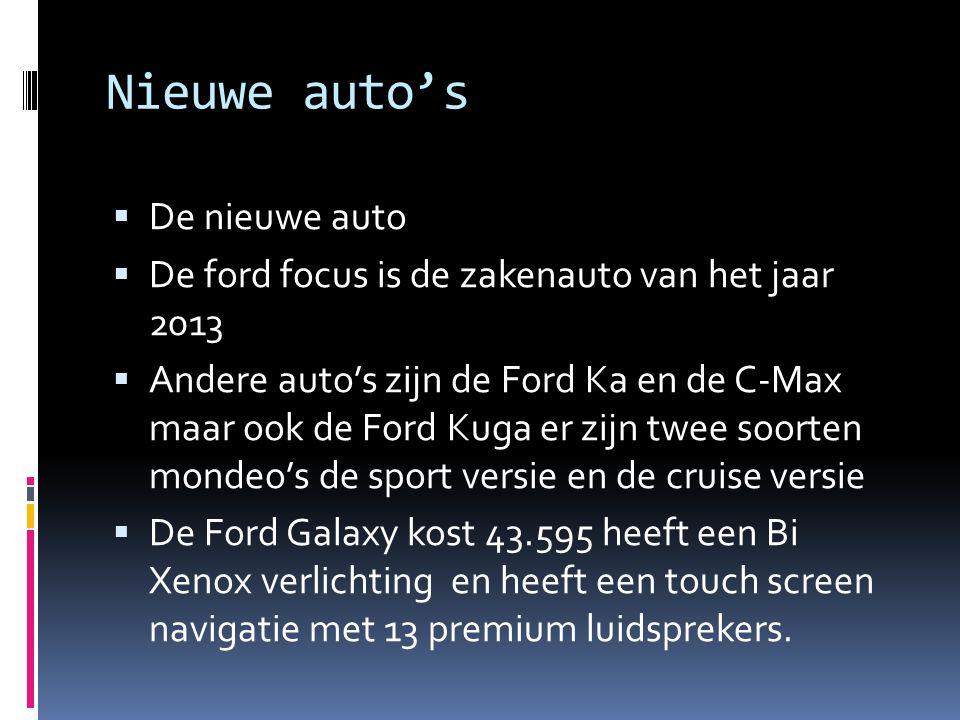 Nieuwe auto's  De nieuwe auto  De ford focus is de zakenauto van het jaar 2013  Andere auto's zijn de Ford Ka en de C-Max maar ook de Ford Kuga er zijn twee soorten mondeo's de sport versie en de cruise versie  De Ford Galaxy kost 43.595 heeft een Bi Xenox verlichting en heeft een touch screen navigatie met 13 premium luidsprekers.