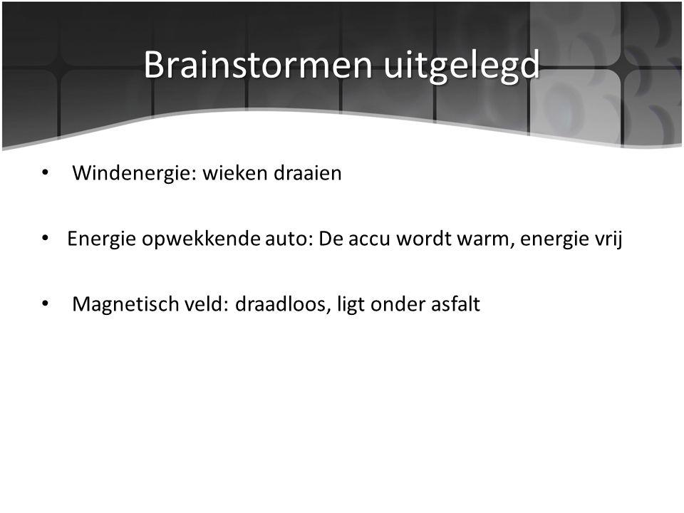 Brainstormen uitgelegd Windenergie: wieken draaien Energie opwekkende auto: De accu wordt warm, energie vrij Magnetisch veld: draadloos, ligt onder asfalt