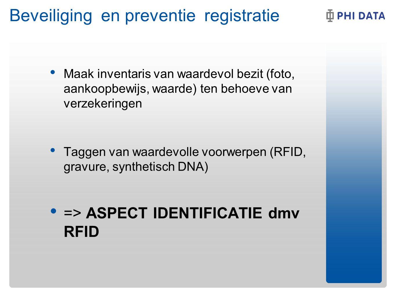 Beveiliging en preventie registratie Maak inventaris van waardevol bezit (foto, aankoopbewijs, waarde) ten behoeve van verzekeringen Taggen van waardevolle voorwerpen (RFID, gravure, synthetisch DNA) => ASPECT IDENTIFICATIE dmv RFID