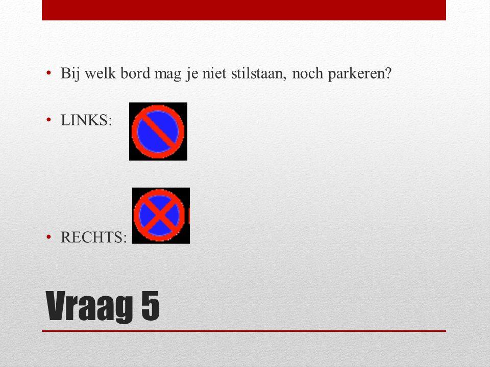 Vraag 5 Bij welk bord mag je niet stilstaan, noch parkeren? LINKS: RECHTS: