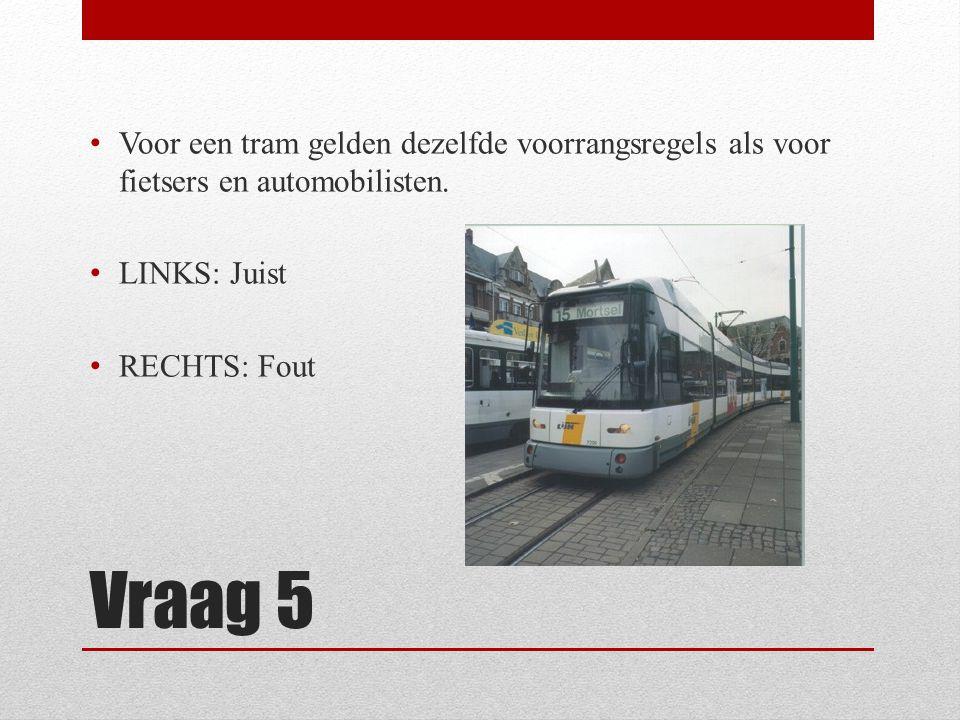 Vraag 5 Voor een tram gelden dezelfde voorrangsregels als voor fietsers en automobilisten. LINKS: Juist RECHTS: Fout
