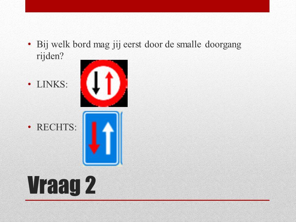 Vraag 2 Bij welk bord mag jij eerst door de smalle doorgang rijden? LINKS: RECHTS: