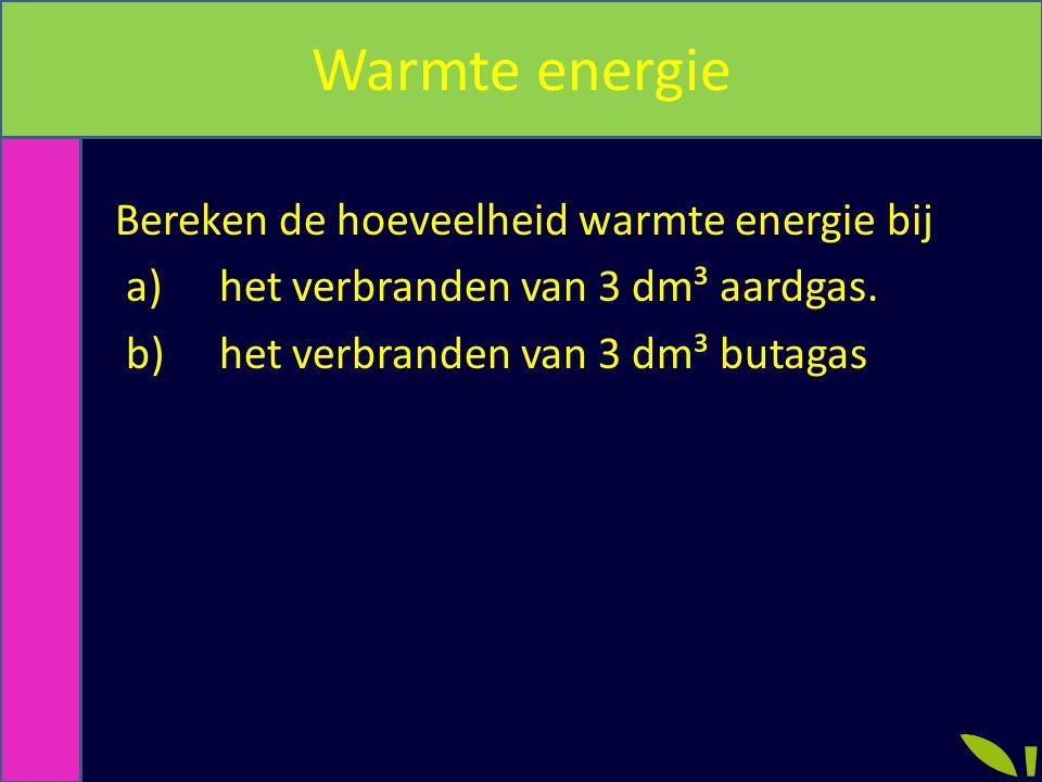 Warmte energie Bereken de hoeveelheid warmte energie bij a)het verbranden van 3 dm³ aardgas. b)het verbranden van 3 dm³ butagas