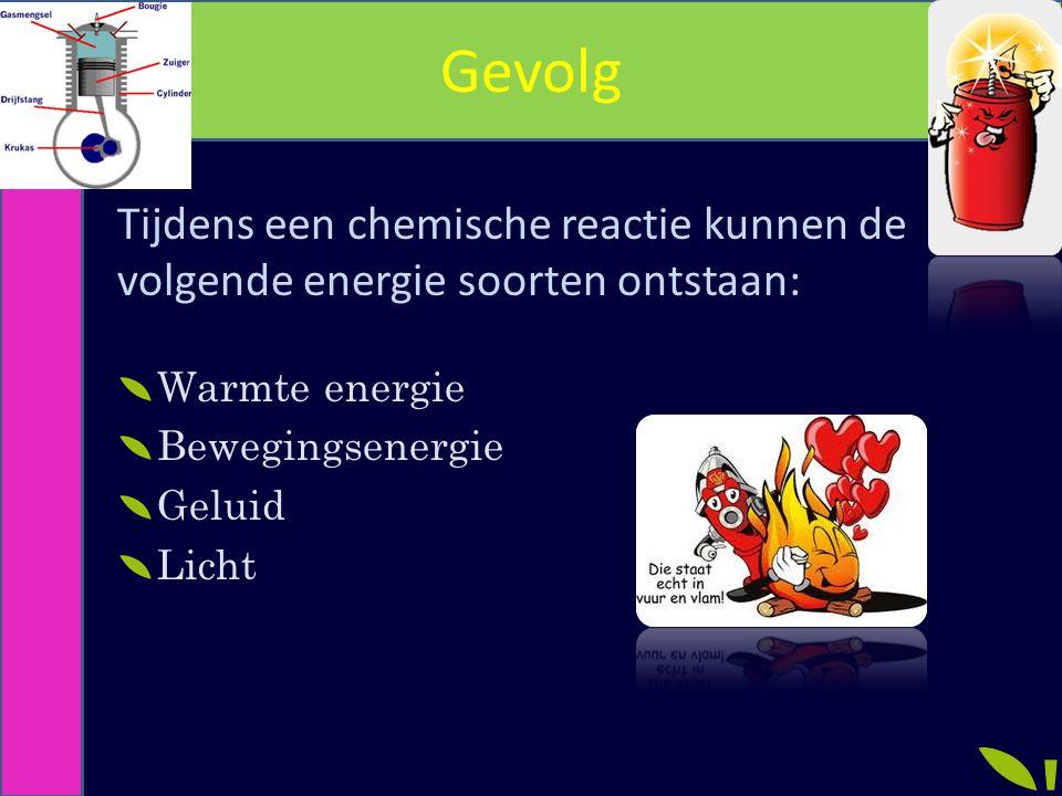 Gevolg Tijdens een chemische reactie kunnen de volgende energie soorten ontstaan: Warmte energie Bewegingsenergie Geluid Licht