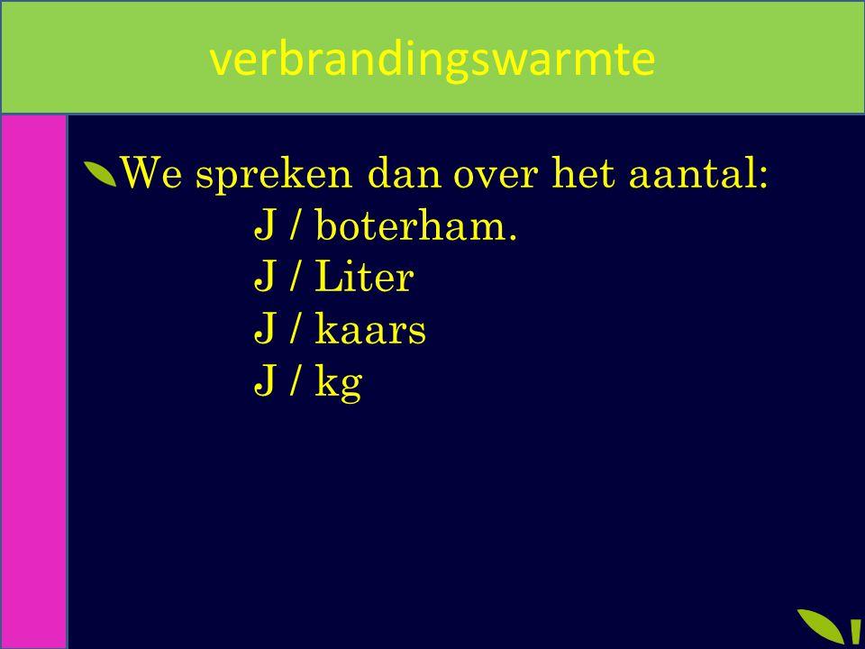 verbrandingswarmte We spreken dan over het aantal: J / boterham. J / Liter J / kaars J / kg