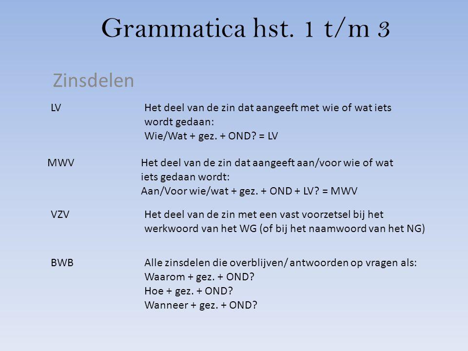 Grammatica hst. 1 t/m 3 Zinsdelen LVHet deel van de zin dat aangeeft met wie of wat iets wordt gedaan: Wie/Wat + gez. + OND? = LV MWVHet deel van de z