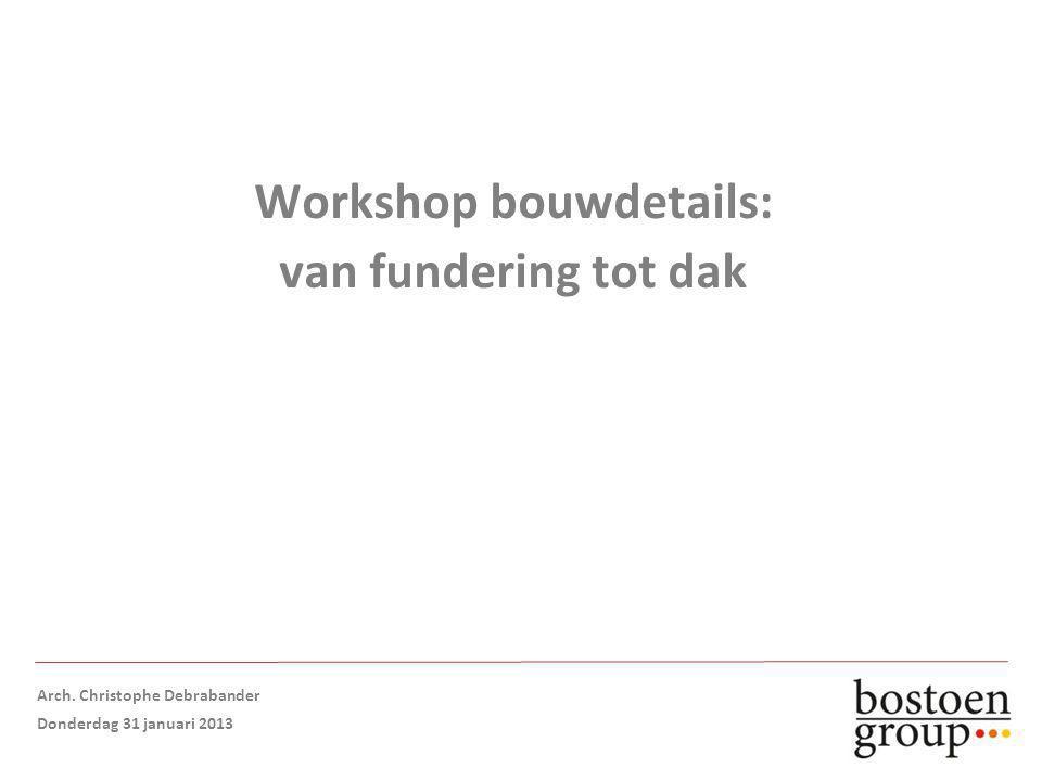 Workshop bouwdetails: van fundering tot dak Arch. Christophe Debrabander Donderdag 31 januari 2013