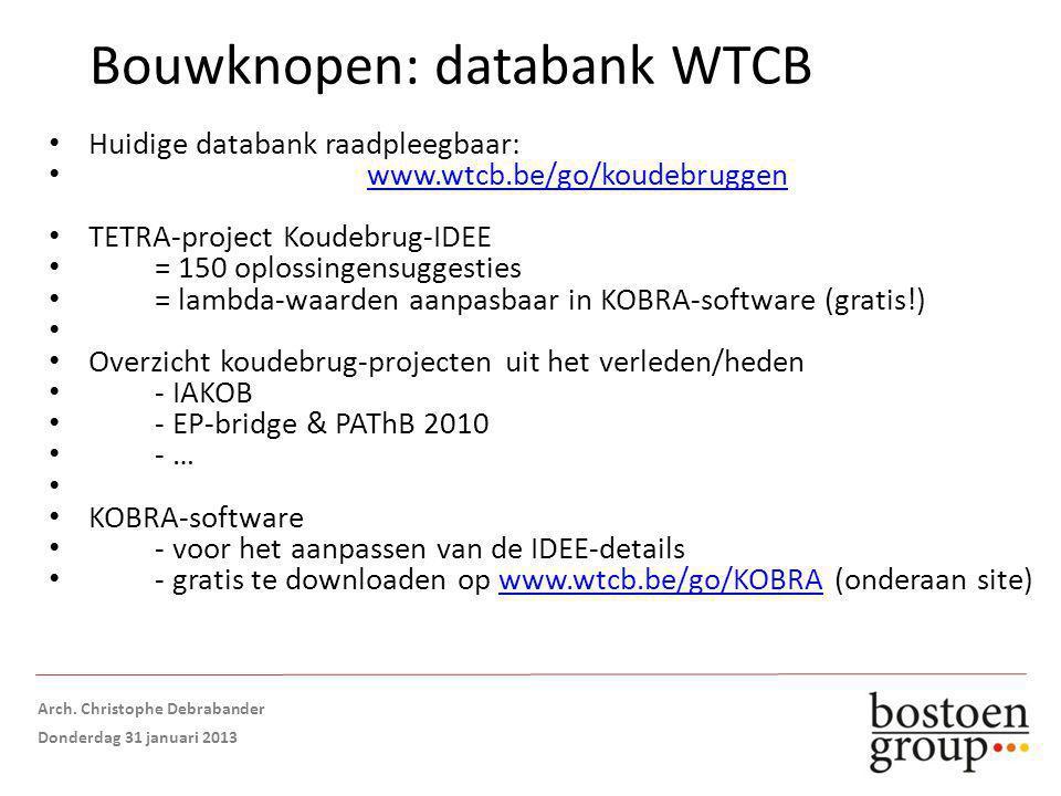 Bouwknopen: databank WTCB Huidige databank raadpleegbaar: www.wtcb.be/go/koudebruggen TETRA-project Koudebrug-IDEE = 150 oplossingensuggesties = lambda-waarden aanpasbaar in KOBRA-software (gratis!) Overzicht koudebrug-projecten uit het verleden/heden - IAKOB - EP-bridge & PAThB 2010 - … KOBRA-software - voor het aanpassen van de IDEE-details - gratis te downloaden op www.wtcb.be/go/KOBRA (onderaan site)www.wtcb.be/go/KOBRA Opmaak: Arch.