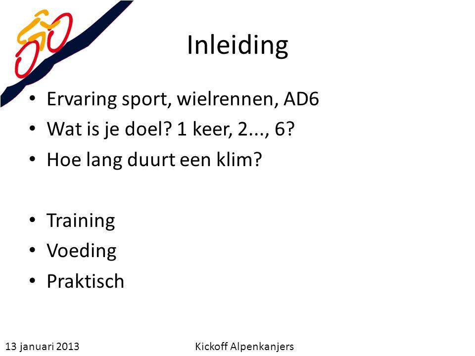 Inleiding 13 januari 2013 Kickoff Alpenkanjers Ervaring sport, wielrennen, AD6 Wat is je doel? 1 keer, 2..., 6? Hoe lang duurt een klim? Training Voed