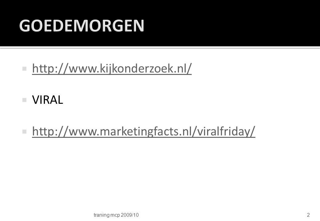  http://www.kijkonderzoek.nl/ http://www.kijkonderzoek.nl/  VIRAL  http://www.marketingfacts.nl/viralfriday/ http://www.marketingfacts.nl/viralfriday/ traning mcp 2009/102