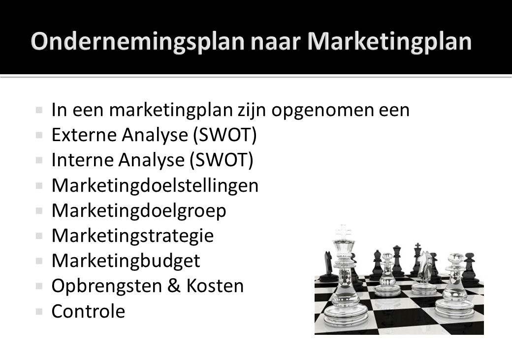  In een marketingplan zijn opgenomen een  Externe Analyse (SWOT)  Interne Analyse (SWOT)  Marketingdoelstellingen  Marketingdoelgroep  Marketing