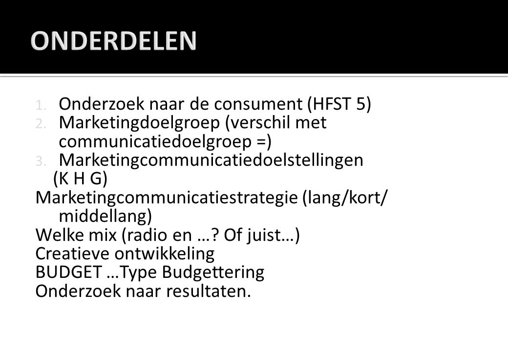  In een marketingplan zijn opgenomen een  Externe Analyse (SWOT)  Interne Analyse (SWOT)  Marketingdoelstellingen  Marketingdoelgroep  Marketingstrategie  Marketingbudget  Opbrengsten & Kosten  Controle