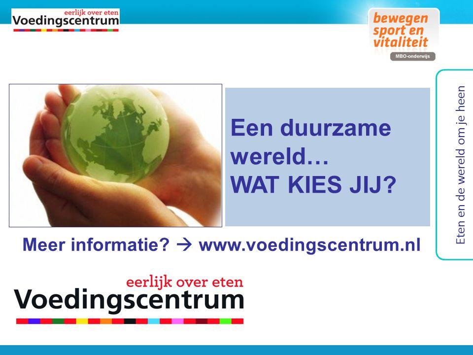 Meer informatie?  www.voedingscentrum.nl Een duurzame wereld… WAT KIES JIJ? Eten en de wereld om je heen