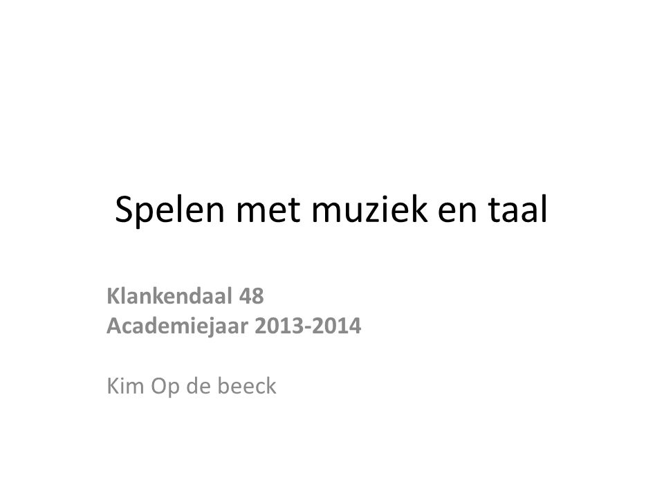 Spelen met muziek en taal Klankendaal 48 Academiejaar 2013-2014 Kim Op de beeck