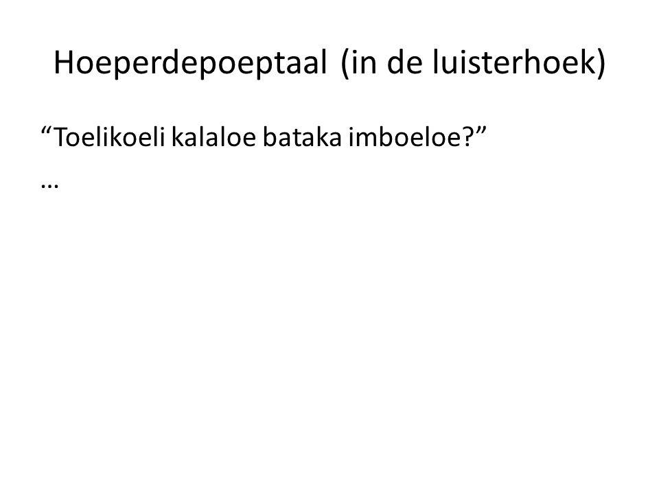 """Hoeperdepoeptaal (in de luisterhoek) """"Toelikoeli kalaloe bataka imboeloe?"""" …"""