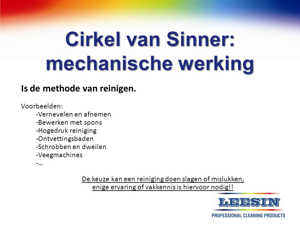 Cirkel van Sinner: mechanische werking Is de methode van reinigen. Voorbeelden: -Vernevelen en afnemen -Bewerken met spons -Hogedruk reiniging -Ontvet